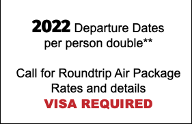 2020 Departure Dates per person double** Call for Roundtrip Air Package Rates and details VISA REQUIRED
