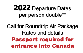 2020 Departure Dates per person double** Call for Roundtrip Air Package Rates and details Passport required for entrance into Canada
