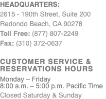 Headquarters: 2615 - 190th Street, Suite 200 Redondo Beach, CA 90278 Toll Free: (877) 807-2249 Fax: (310) 372-0637 Customer Service & Reservations Hours Monday – Friday 